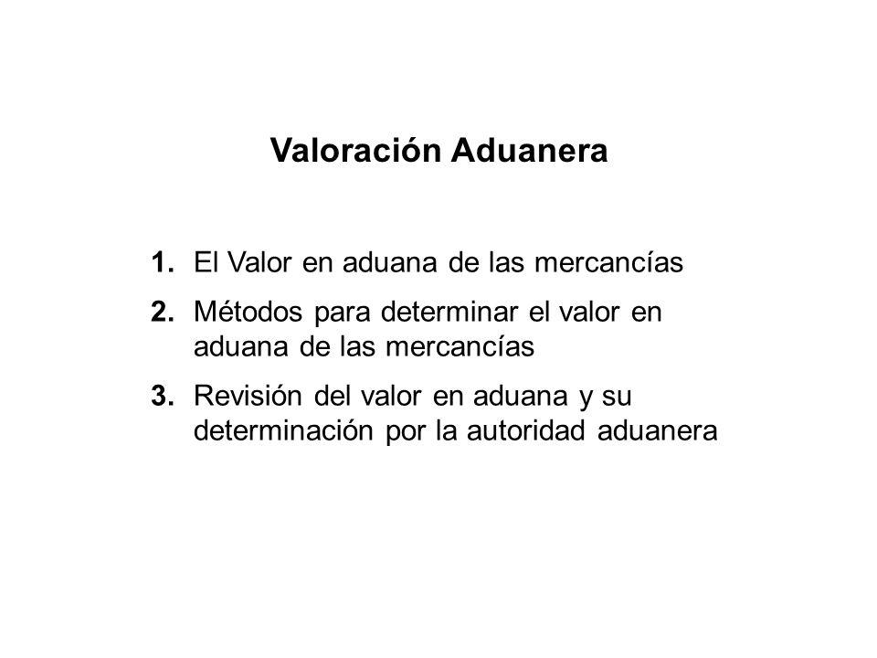 Valoración Aduanera 1.El Valor en aduana de las mercancías 2.Métodos para determinar el valor en aduana de las mercancías 3.Revisión del valor en aduana y su determinación por la autoridad aduanera