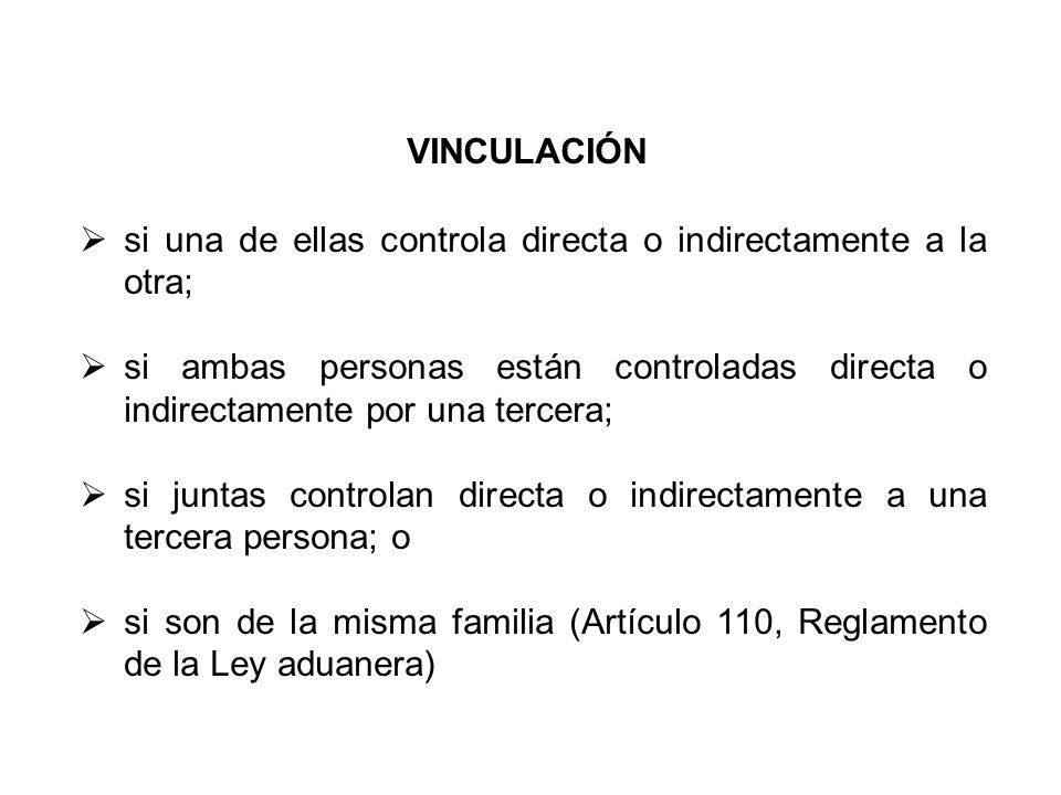VINCULACIÓN si una de ellas controla directa o indirectamente a la otra; si ambas personas están controladas directa o indirectamente por una tercera; si juntas controlan directa o indirectamente a una tercera persona; o si son de la misma familia (Artículo 110, Reglamento de la Ley aduanera)