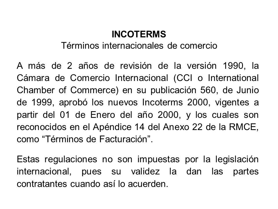 INCOTERMS Términos internacionales de comercio A más de 2 años de revisión de la versión 1990, la Cámara de Comercio Internacional (CCI o International Chamber of Commerce) en su publicación 560, de Junio de 1999, aprobó los nuevos Incoterms 2000, vigentes a partir del 01 de Enero del año 2000, y los cuales son reconocidos en el Apéndice 14 del Anexo 22 de la RMCE, como Términos de Facturación.