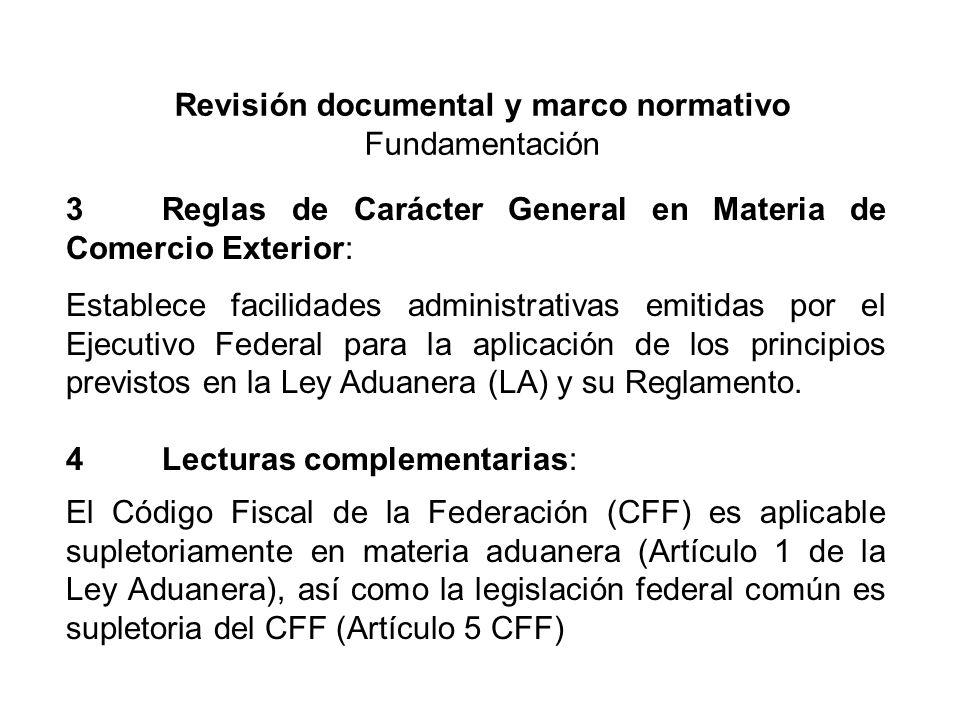 Revisión documental y marco normativo Fundamentación 3Reglas de Carácter General en Materia de Comercio Exterior: Establece facilidades administrativas emitidas por el Ejecutivo Federal para la aplicación de los principios previstos en la Ley Aduanera (LA) y su Reglamento.