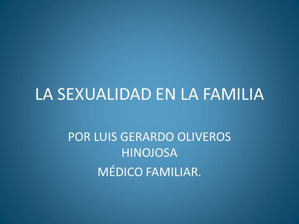 LA SEXUALIDAD EN LA FAMILIA POR LUIS GERARDO OLIVEROS HINOJOSA MÉDICO FAMILIAR.