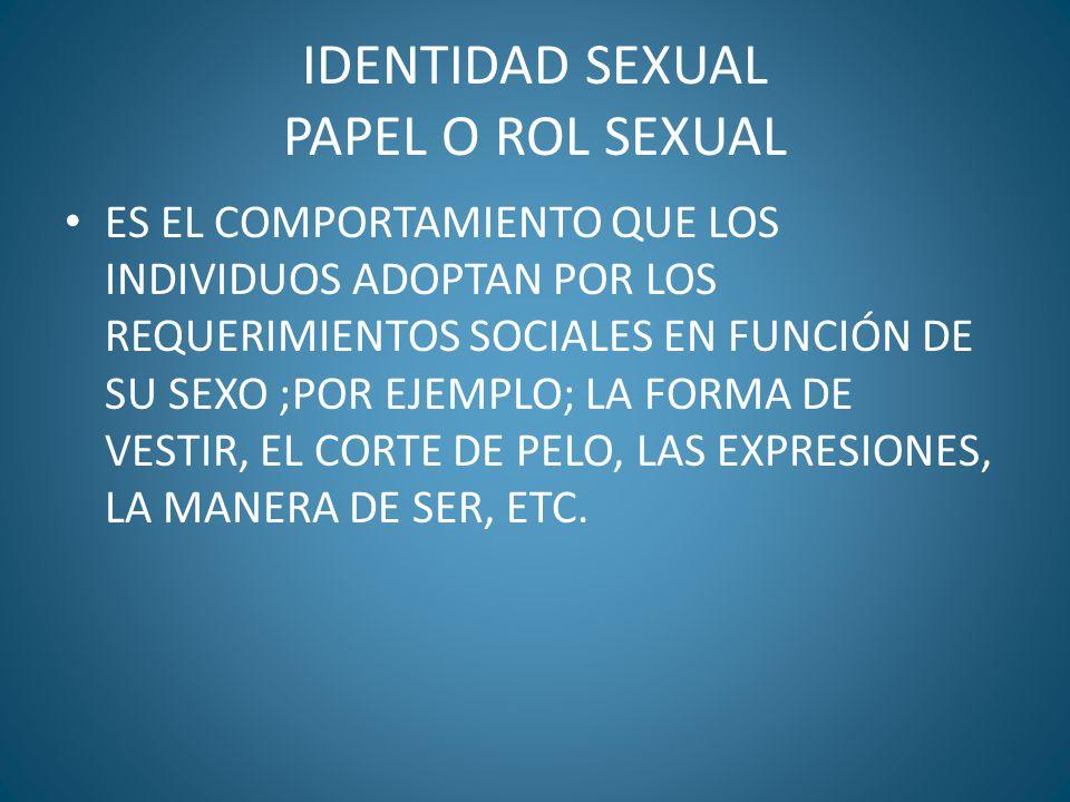 IDENTIDAD SEXUAL PAPEL O ROL SEXUAL ES EL COMPORTAMIENTO QUE LOS INDIVIDUOS ADOPTAN POR LOS REQUERIMIENTOS SOCIALES EN FUNCIÓN DE SU SEXO ;POR EJEMPLO