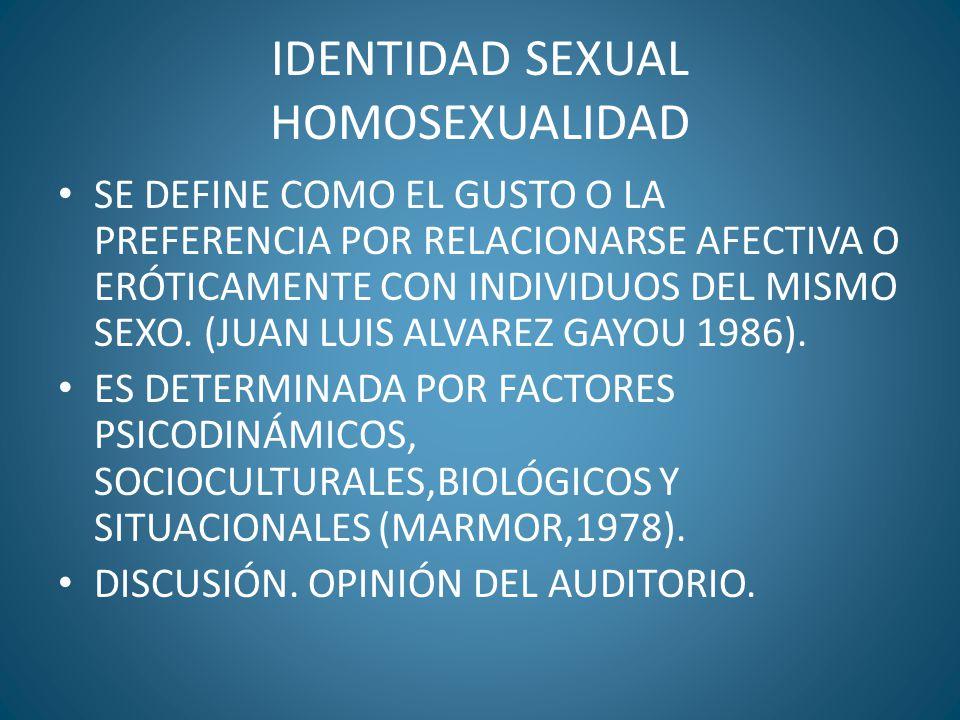 IDENTIDAD SEXUAL HOMOSEXUALIDAD SE DEFINE COMO EL GUSTO O LA PREFERENCIA POR RELACIONARSE AFECTIVA O ERÓTICAMENTE CON INDIVIDUOS DEL MISMO SEXO. (JUAN