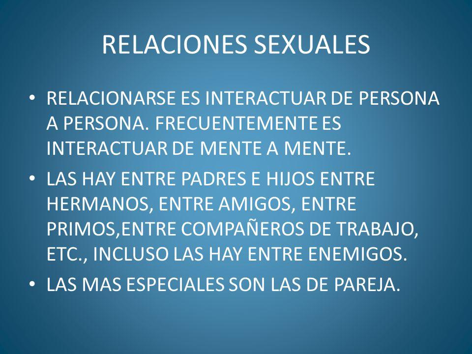 RELACIONES SEXUALES RELACIONARSE ES INTERACTUAR DE PERSONA A PERSONA. FRECUENTEMENTE ES INTERACTUAR DE MENTE A MENTE. LAS HAY ENTRE PADRES E HIJOS ENT