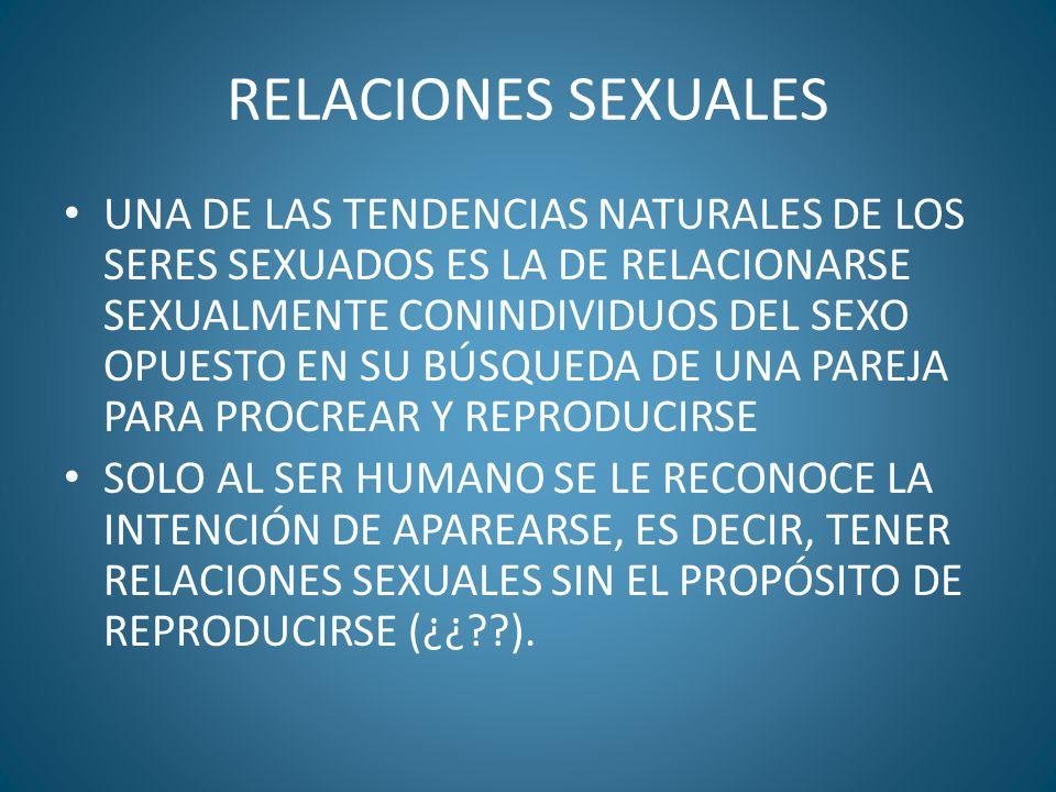 RELACIONES SEXUALES UNA DE LAS TENDENCIAS NATURALES DE LOS SERES SEXUADOS ES LA DE RELACIONARSE SEXUALMENTE CONINDIVIDUOS DEL SEXO OPUESTO EN SU BÚSQU