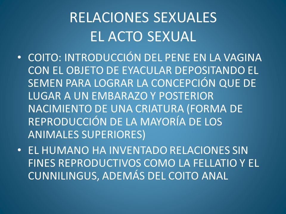 RELACIONES SEXUALES EL ACTO SEXUAL COITO: INTRODUCCIÓN DEL PENE EN LA VAGINA CON EL OBJETO DE EYACULAR DEPOSITANDO EL SEMEN PARA LOGRAR LA CONCEPCIÓN