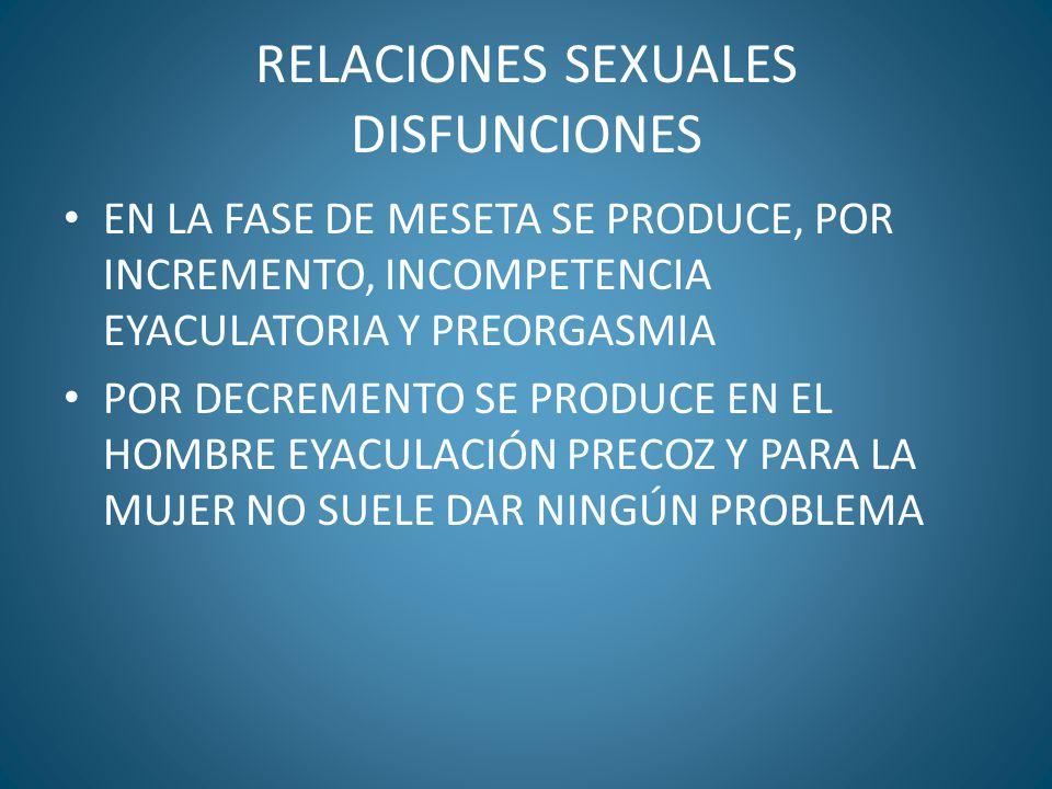 RELACIONES SEXUALES DISFUNCIONES EN LA FASE DE MESETA SE PRODUCE, POR INCREMENTO, INCOMPETENCIA EYACULATORIA Y PREORGASMIA POR DECREMENTO SE PRODUCE E