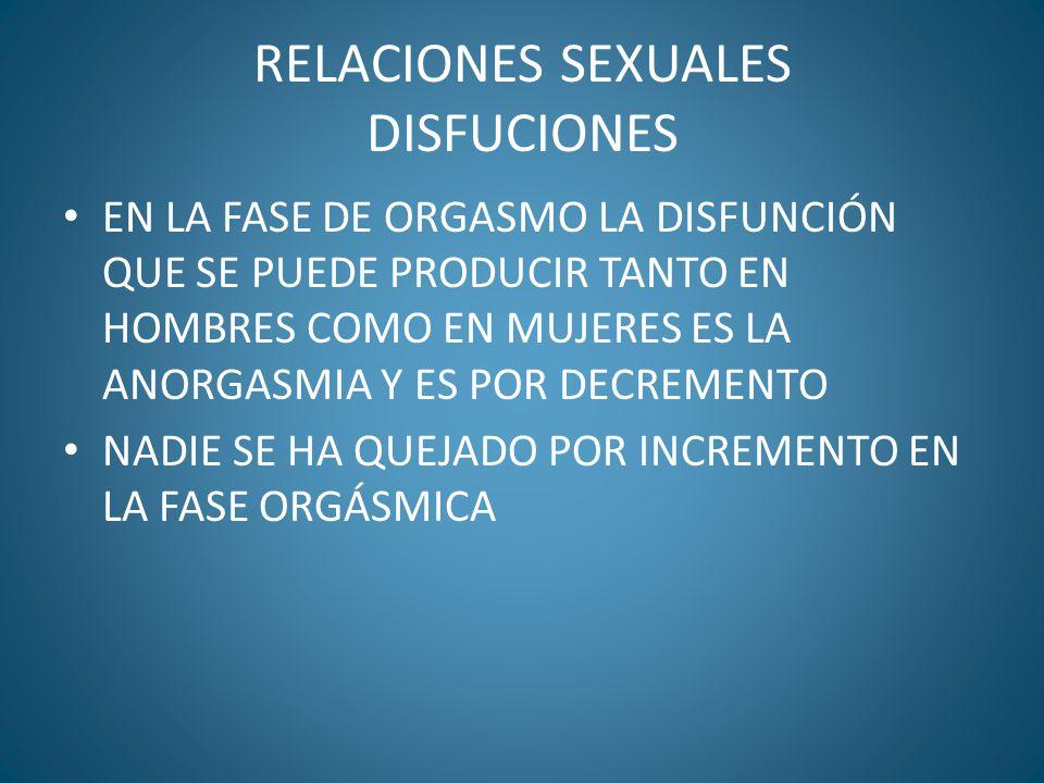 RELACIONES SEXUALES DISFUCIONES EN LA FASE DE ORGASMO LA DISFUNCIÓN QUE SE PUEDE PRODUCIR TANTO EN HOMBRES COMO EN MUJERES ES LA ANORGASMIA Y ES POR D