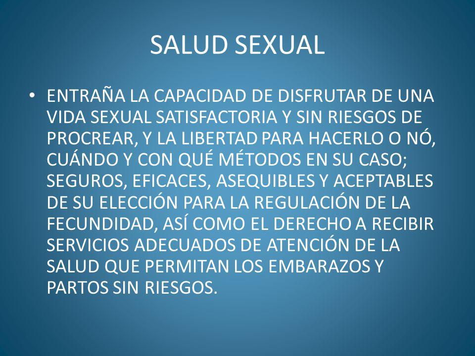 SALUD SEXUAL ENTRAÑA LA CAPACIDAD DE DISFRUTAR DE UNA VIDA SEXUAL SATISFACTORIA Y SIN RIESGOS DE PROCREAR, Y LA LIBERTAD PARA HACERLO O NÓ, CUÁNDO Y C
