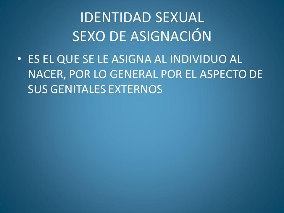 IDENTIDAD SEXUAL SEXO DE ASIGNACIÓN ES EL QUE SE LE ASIGNA AL INDIVIDUO AL NACER, POR LO GENERAL POR EL ASPECTO DE SUS GENITALES EXTERNOS