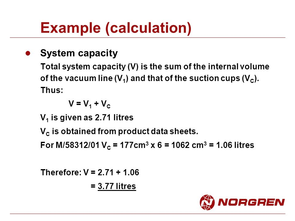 Example (calculation) System capacity Total system capacity (V) is the sum of the internal volume of the vacuum line (V 1 ) and that of the suction cups (V C ).