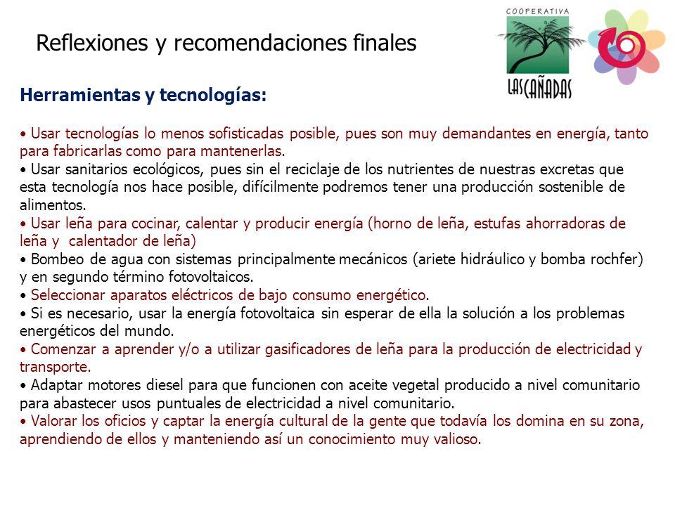 Reflexiones y recomendaciones finales Herramientas y tecnologías: Usar tecnologías lo menos sofisticadas posible, pues son muy demandantes en energía, tanto para fabricarlas como para mantenerlas.