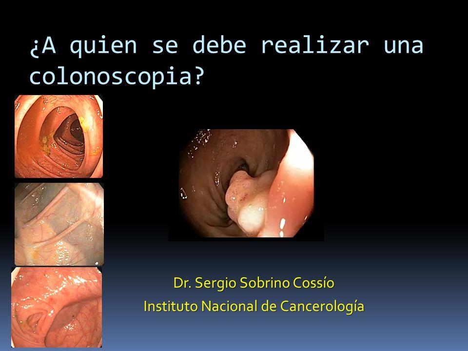 ¿A quien se debe realizar una colonoscopia? Dr. Sergio Sobrino Cossío Instituto Nacional de Cancerología