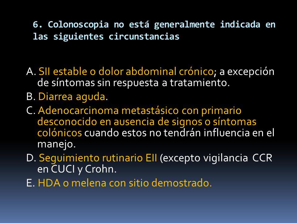 6. Colonoscopia no está generalmente indicada en las siguientes circunstancias A. SII estable o dolor abdominal crónico; a excepción de síntomas sin r