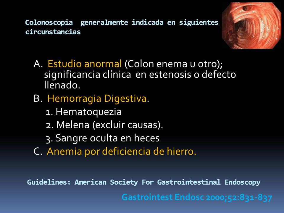Colonoscopia generalmente indicada en siguientes circunstancias A. Estudio anormal (Colon enema u otro); significancia clínica en estenosis o defecto