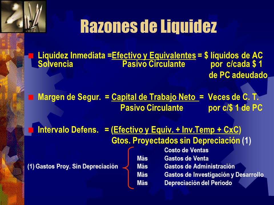 Razones de Liquidez Liquidez Inmediata =Efectivo y Equivalentes = $ líquidos de AC Solvencia Pasivo Circulante por c/cada $ 1 de PC adeudado Margen de