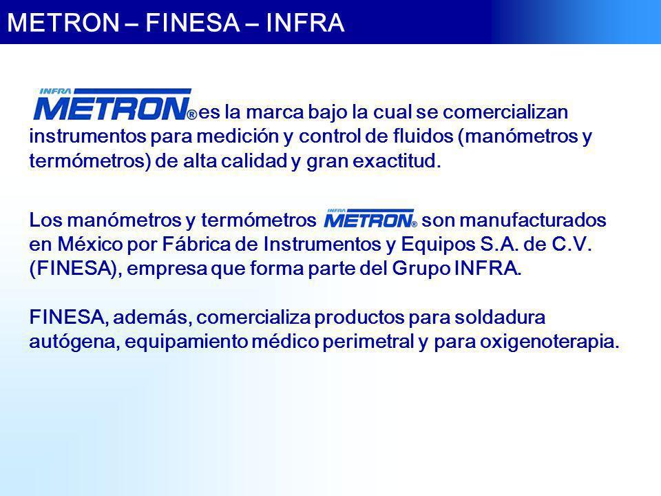 METRON – FINESA – INFRA Los manómetros y termómetros son manufacturados en México por Fábrica de Instrumentos y Equipos S.A. de C.V. (FINESA), empresa