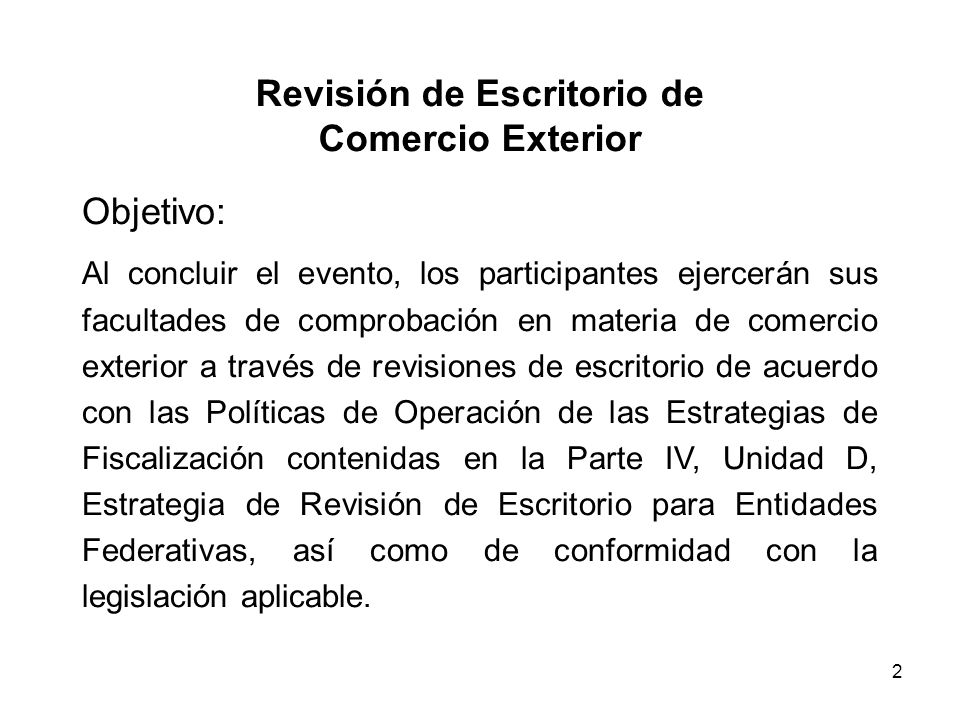 2 Revisión de Escritorio de Comercio Exterior Objetivo: Al concluir el evento, los participantes ejercerán sus facultades de comprobación en materia d