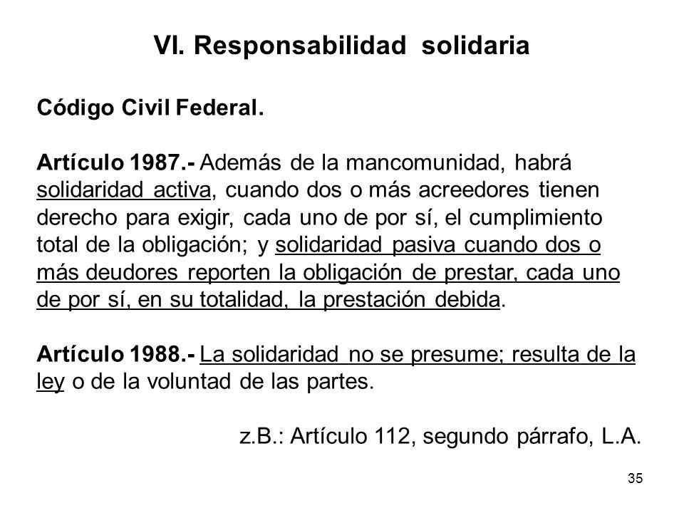 35 VI. Responsabilidad solidaria Código Civil Federal. Artículo 1987.- Además de la mancomunidad, habrá solidaridad activa, cuando dos o más acreedore