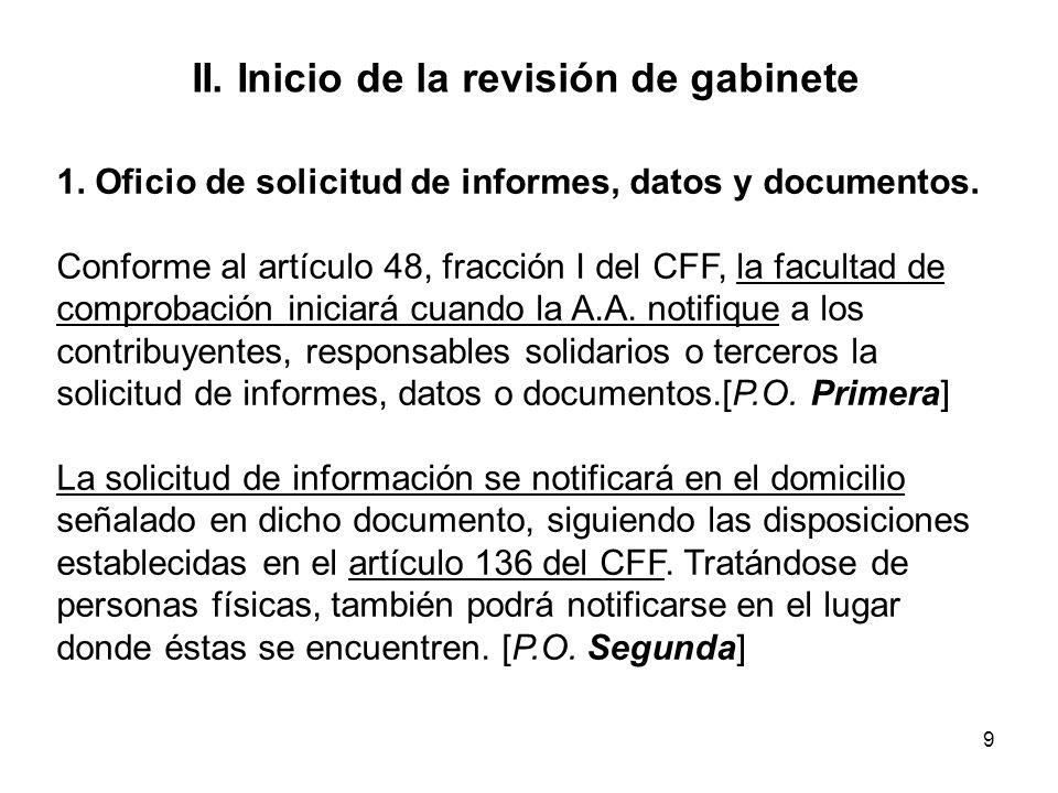 9 II. Inicio de la revisión de gabinete 1. Oficio de solicitud de informes, datos y documentos. Conforme al artículo 48, fracción I del CFF, la facult