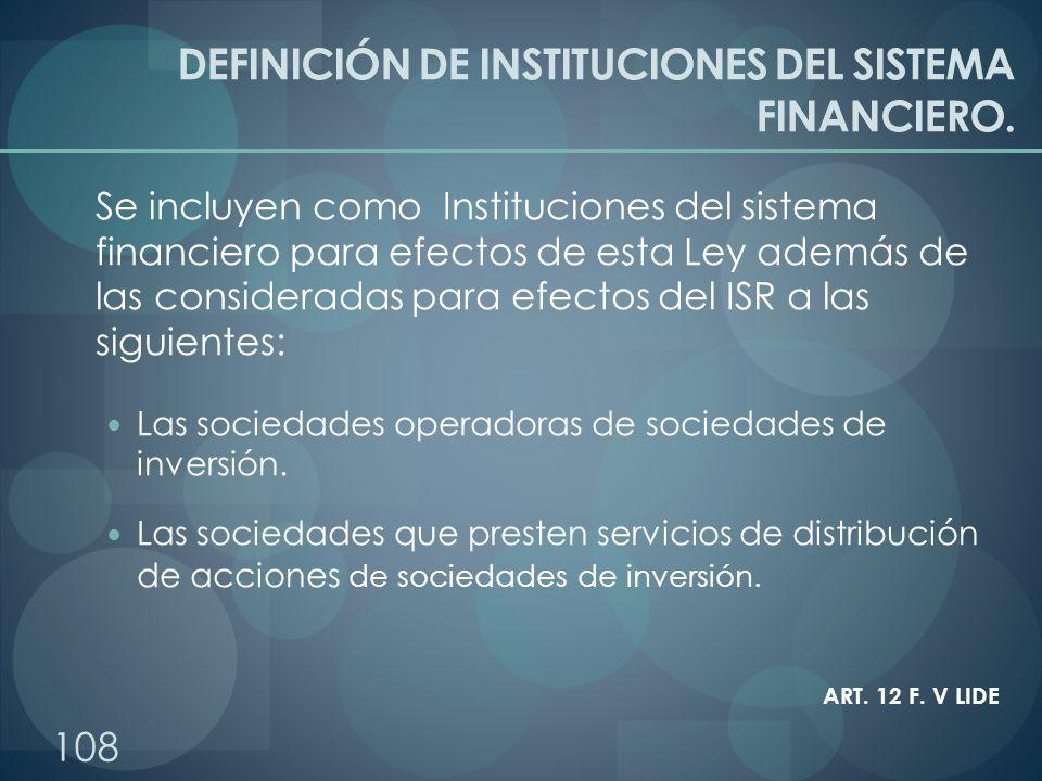 DEFINICIÓN DE INSTITUCIONES DEL SISTEMA FINANCIERO. Se incluyen como Instituciones del sistema financiero para efectos de esta Ley además de las consi