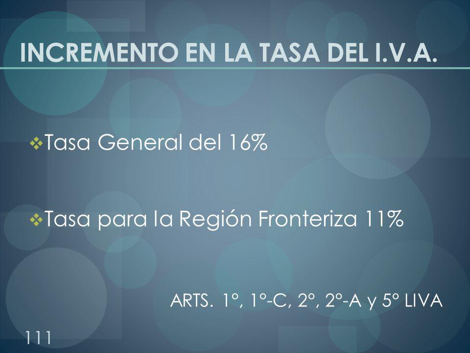 INCREMENTO EN LA TASA DEL I.V.A. Tasa General del 16% Tasa para la Región Fronteriza 11% ARTS. 1°, 1°-C, 2°, 2°-A y 5° LIVA 111