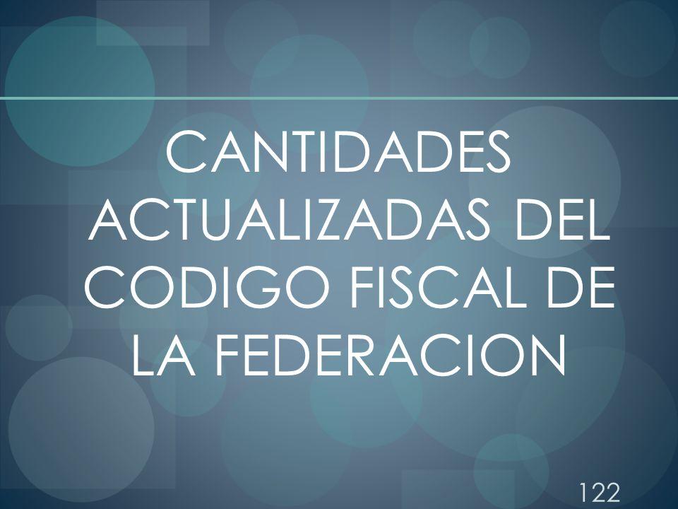 122 CANTIDADES ACTUALIZADAS DEL CODIGO FISCAL DE LA FEDERACION