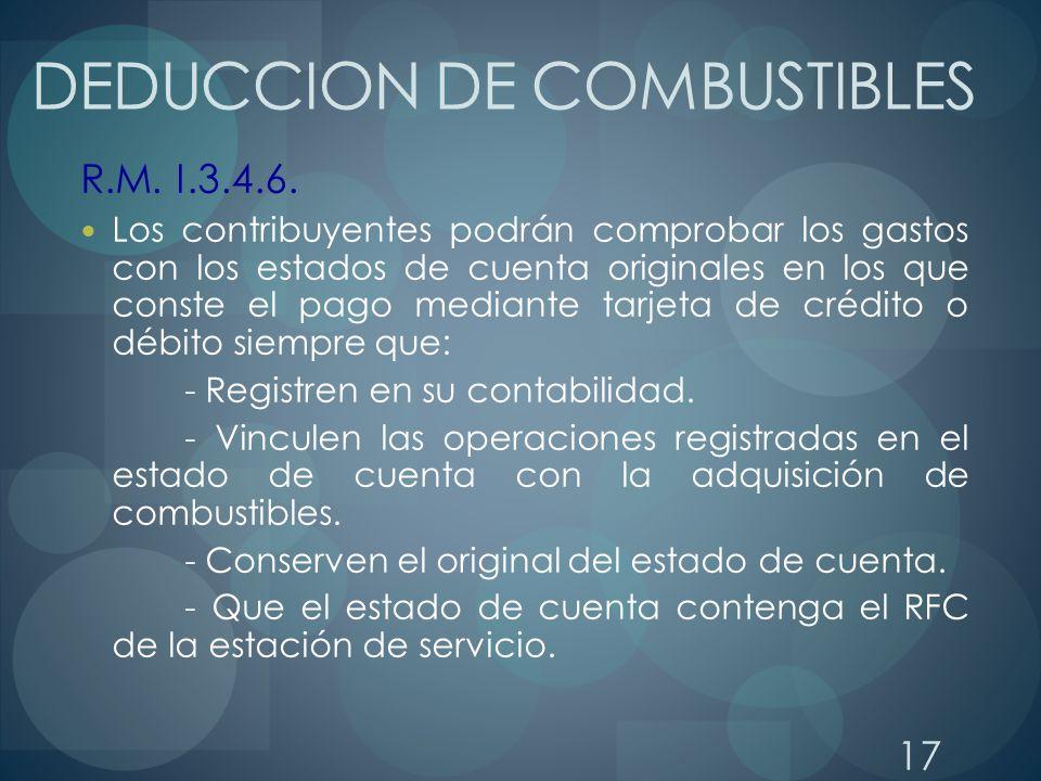 17 DEDUCCION DE COMBUSTIBLES R.M. I.3.4.6. Los contribuyentes podrán comprobar los gastos con los estados de cuenta originales en los que conste el pa