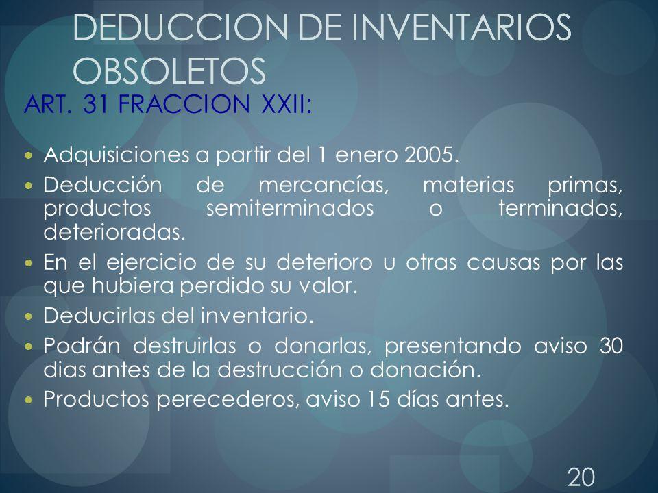 20 DEDUCCION DE INVENTARIOS OBSOLETOS ART. 31 FRACCION XXII: Adquisiciones a partir del 1 enero 2005. Deducción de mercancías, materias primas, produc