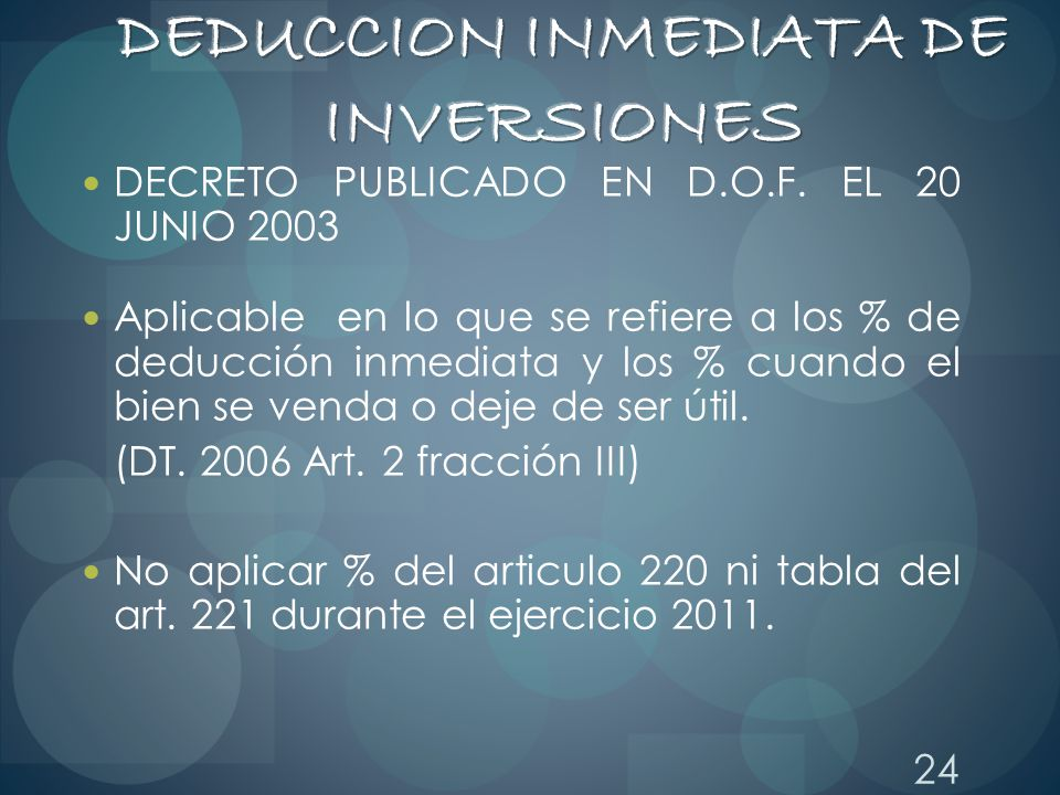 24 DECRETO PUBLICADO EN D.O.F. EL 20 JUNIO 2003 Aplicable en lo que se refiere a los % de deducción inmediata y los % cuando el bien se venda o deje d