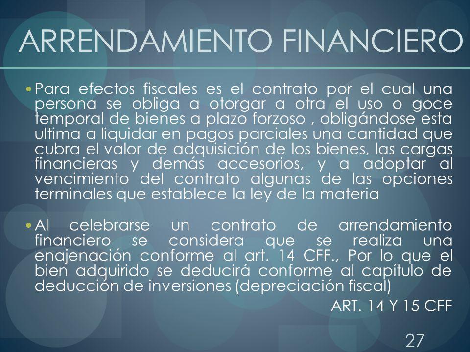 27 ARRENDAMIENTO FINANCIERO Para efectos fiscales es el contrato por el cual una persona se obliga a otorgar a otra el uso o goce temporal de bienes a