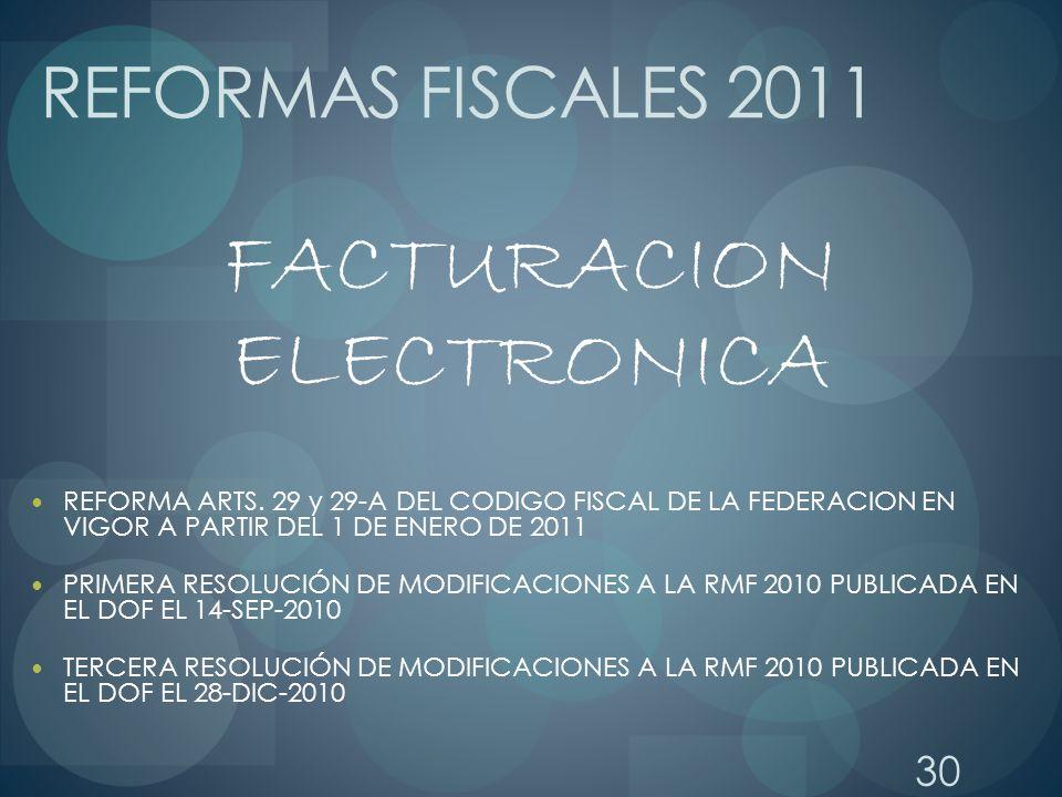 30 REFORMAS FISCALES 2011 FACTURACION ELECTRONICA REFORMA ARTS. 29 y 29-A DEL CODIGO FISCAL DE LA FEDERACION EN VIGOR A PARTIR DEL 1 DE ENERO DE 2011