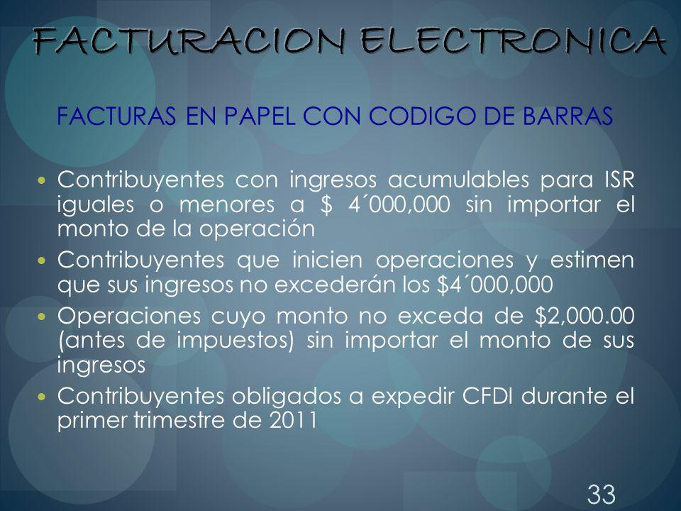 33 FACTURAS EN PAPEL CON CODIGO DE BARRAS Contribuyentes con ingresos acumulables para ISR iguales o menores a $ 4´000,000 sin importar el monto de la