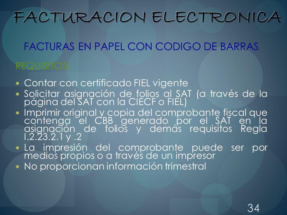 34 FACTURAS EN PAPEL CON CODIGO DE BARRAS REQUISITOS: Contar con certificado FIEL vigente Solicitar asignación de folios al SAT (a través de la página