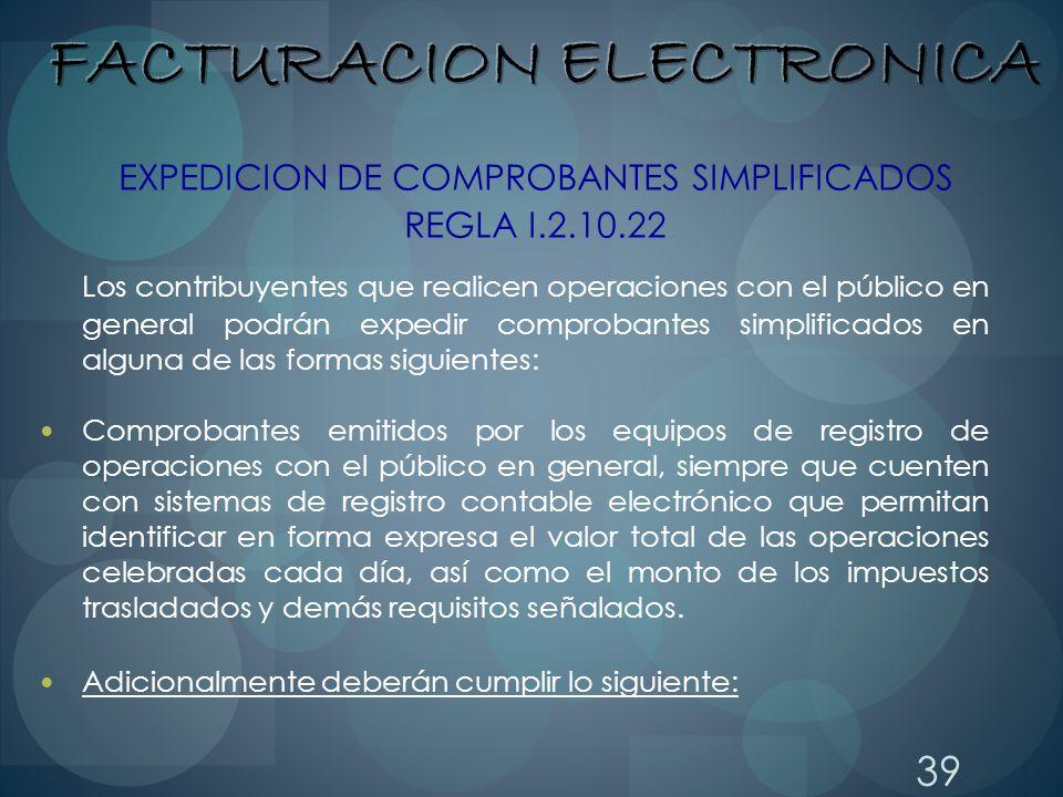 39 EXPEDICION DE COMPROBANTES SIMPLIFICADOS REGLA I.2.10.22 Los contribuyentes que realicen operaciones con el público en general podrán expedir compr