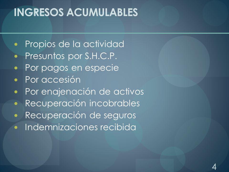 INGRESOS ACUMULABLES Propios de la actividad Presuntos por S.H.C.P. Por pagos en especie Por accesión Por enajenación de activos Recuperación incobrab