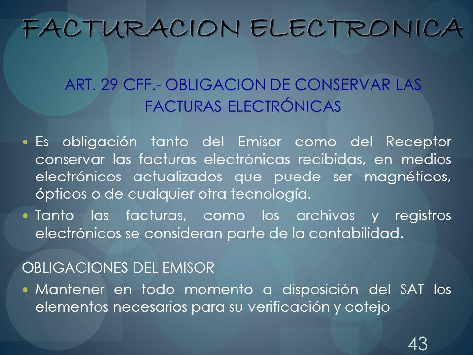 43 ART. 29 CFF.- OBLIGACION DE CONSERVAR LAS FACTURAS ELECTRÓNICAS Es obligación tanto del Emisor como del Receptor conservar las facturas electrónica