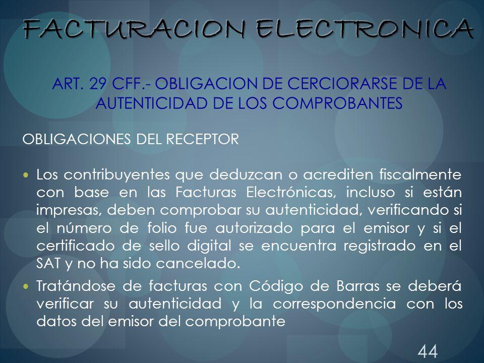 44 ART. 29 CFF.- OBLIGACION DE CERCIORARSE DE LA AUTENTICIDAD DE LOS COMPROBANTES OBLIGACIONES DEL RECEPTOR Los contribuyentes que deduzcan o acredite