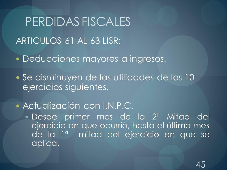 45 ARTICULOS 61 AL 63 LISR: Deducciones mayores a ingresos. Se disminuyen de las utilidades de los 10 ejercicios siguientes. Actualización con I.N.P.C