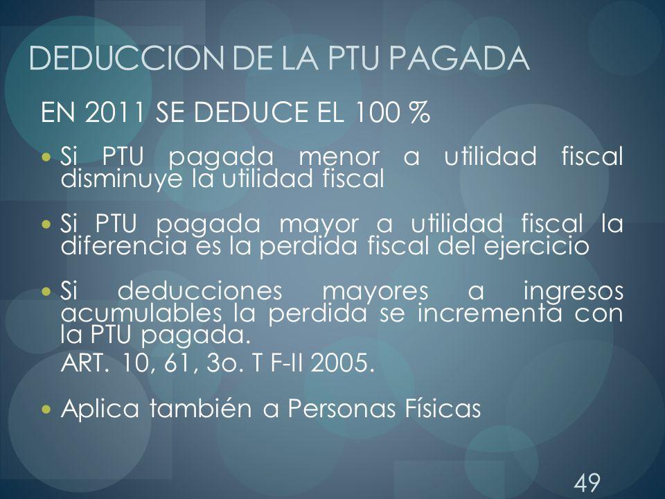 49 DEDUCCION DE LA PTU PAGADA EN 2011 SE DEDUCE EL 100 % Si PTU pagada menor a utilidad fiscal disminuye la utilidad fiscal Si PTU pagada mayor a util