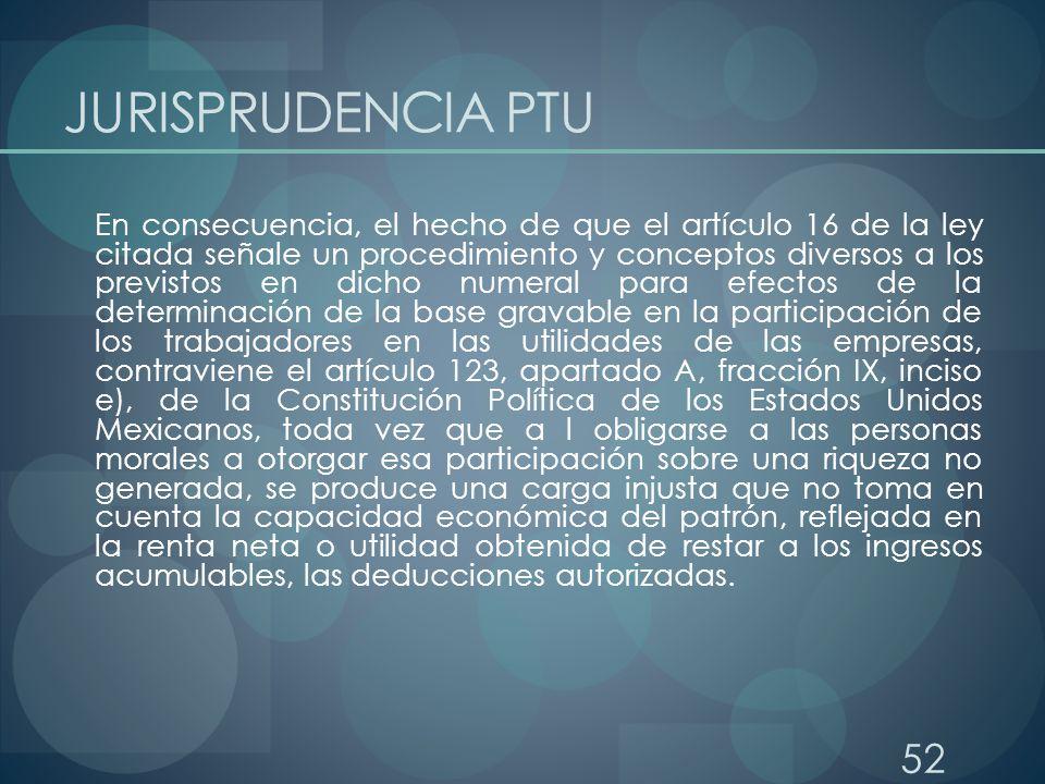 52 JURISPRUDENCIA PTU En consecuencia, el hecho de que el artículo 16 de la ley citada señale un procedimiento y conceptos diversos a los previstos en