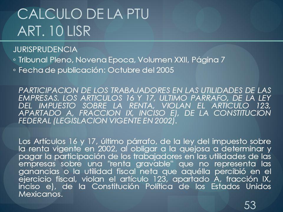 53 CALCULO DE LA PTU ART. 10 LISR JURISPRUDENCIA Tribunal Pleno, Novena Epoca, Volumen XXII, Página 7 Fecha de publicación: Octubre del 2005 PARTICIPA