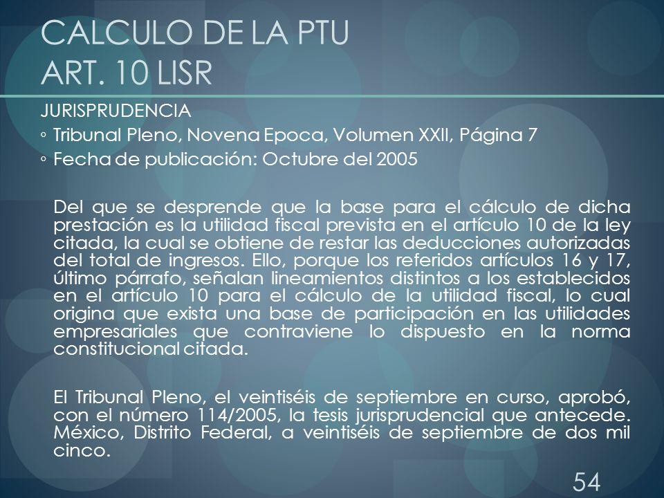 54 CALCULO DE LA PTU ART. 10 LISR JURISPRUDENCIA Tribunal Pleno, Novena Epoca, Volumen XXII, Página 7 Fecha de publicación: Octubre del 2005 Del que s