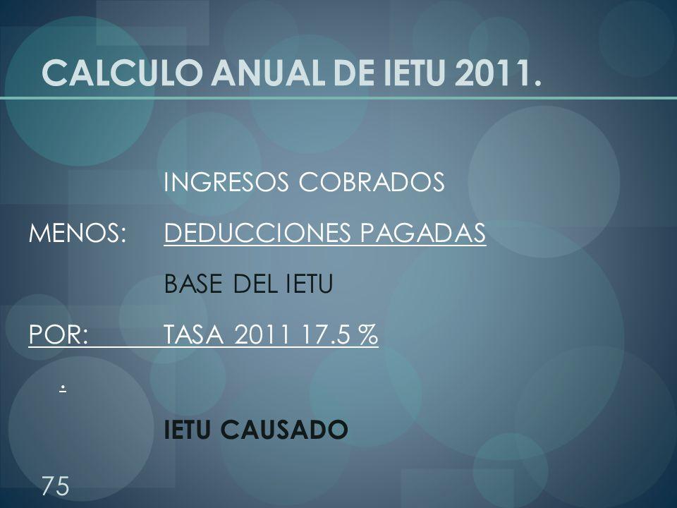 CALCULO ANUAL DE IETU 2011. INGRESOS COBRADOS MENOS: DEDUCCIONES PAGADAS BASE DEL IETU POR: TASA 2011 17.5 %. IETU CAUSADO 75