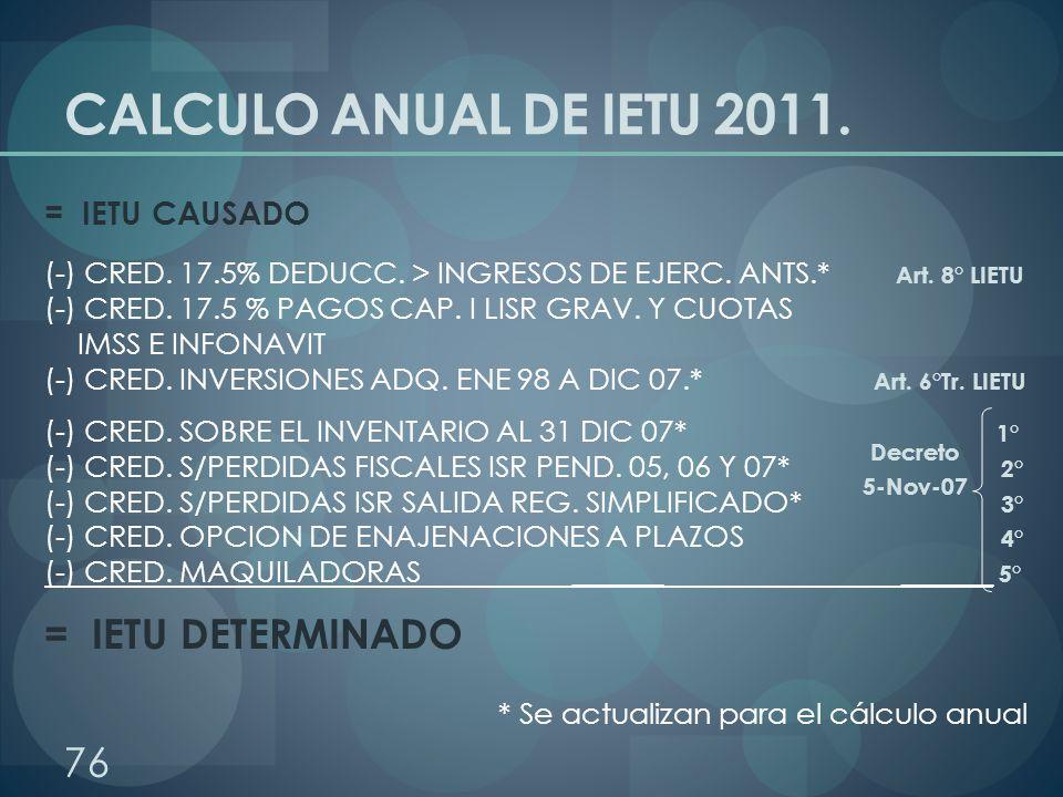 CALCULO ANUAL DE IETU 2011. = IETU CAUSADO (-) CRED. 17.5% DEDUCC. > INGRESOS DE EJERC. ANTS.* Art. 8° LIETU (-) CRED. 17.5 % PAGOS CAP. I LISR GRAV.
