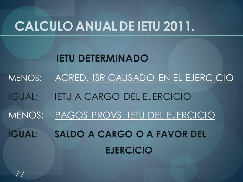 CALCULO ANUAL DE IETU 2011. IETU DETERMINADO MENOS: ACRED. ISR CAUSADO EN EL EJERCICIO IGUAL: IETU A CARGO DEL EJERCICIO MENOS: PAGOS PROVS. IETU DEL