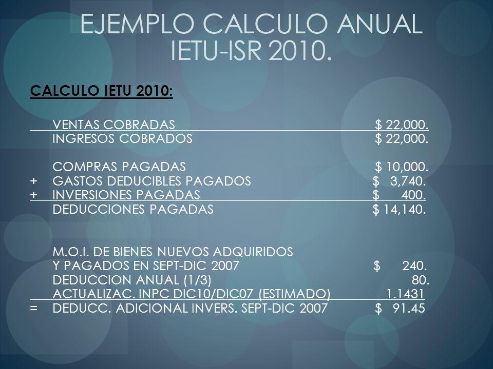 CALCULO IETU 2010: VENTAS COBRADAS $ 22,000. INGRESOS COBRADOS$ 22,000. COMPRAS PAGADAS $ 10,000. +GASTOS DEDUCIBLES PAGADOS $ 3,740. +INVERSIONES PAG