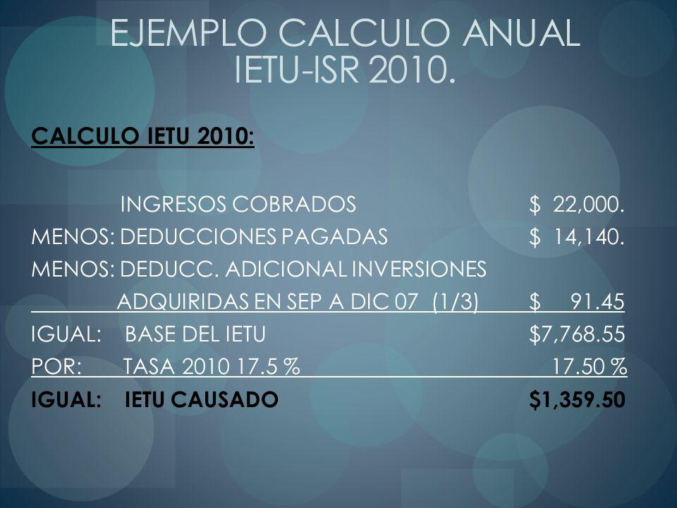 CALCULO IETU 2010: INGRESOS COBRADOS $ 22,000. MENOS: DEDUCCIONES PAGADAS $ 14,140. MENOS: DEDUCC. ADICIONAL INVERSIONES ADQUIRIDAS EN SEP A DIC 07 (1