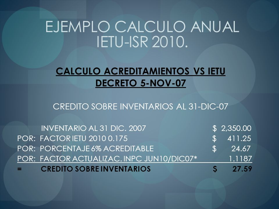 CALCULO ACREDITAMIENTOS VS IETU DECRETO 5-NOV-07 CREDITO SOBRE INVENTARIOS AL 31-DIC-07 INVENTARIO AL 31 DIC. 2007 $ 2,350.00 POR: FACTOR IETU 2010 0.