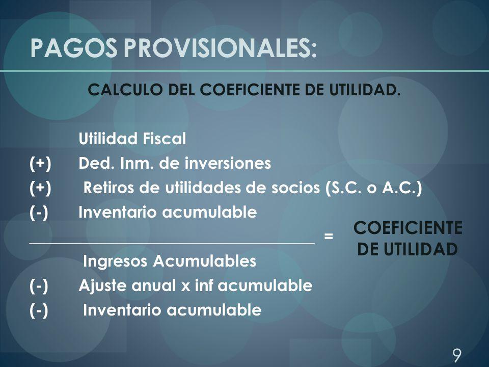PAGOS PROVISIONALES: CALCULO DEL COEFICIENTE DE UTILIDAD. Utilidad Fiscal (+) Ded. Inm. de inversiones (+) Retiros de utilidades de socios (S.C. o A.C
